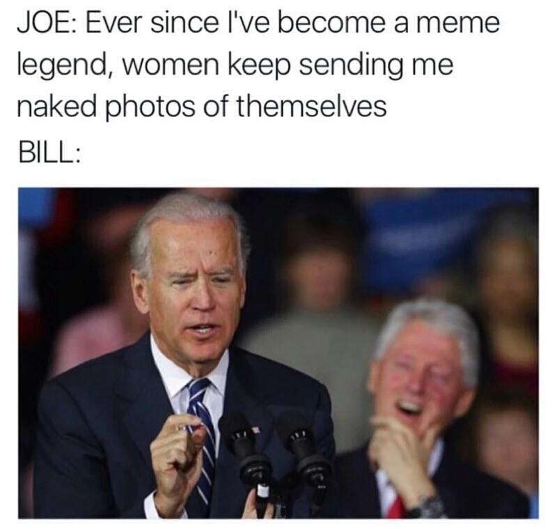 oh yeah. . JOE: Ever since I' become a meme legend, women keep sending me BILL: oh yeah JOE: Ever since I' become a meme legend women keep sending me BILL: