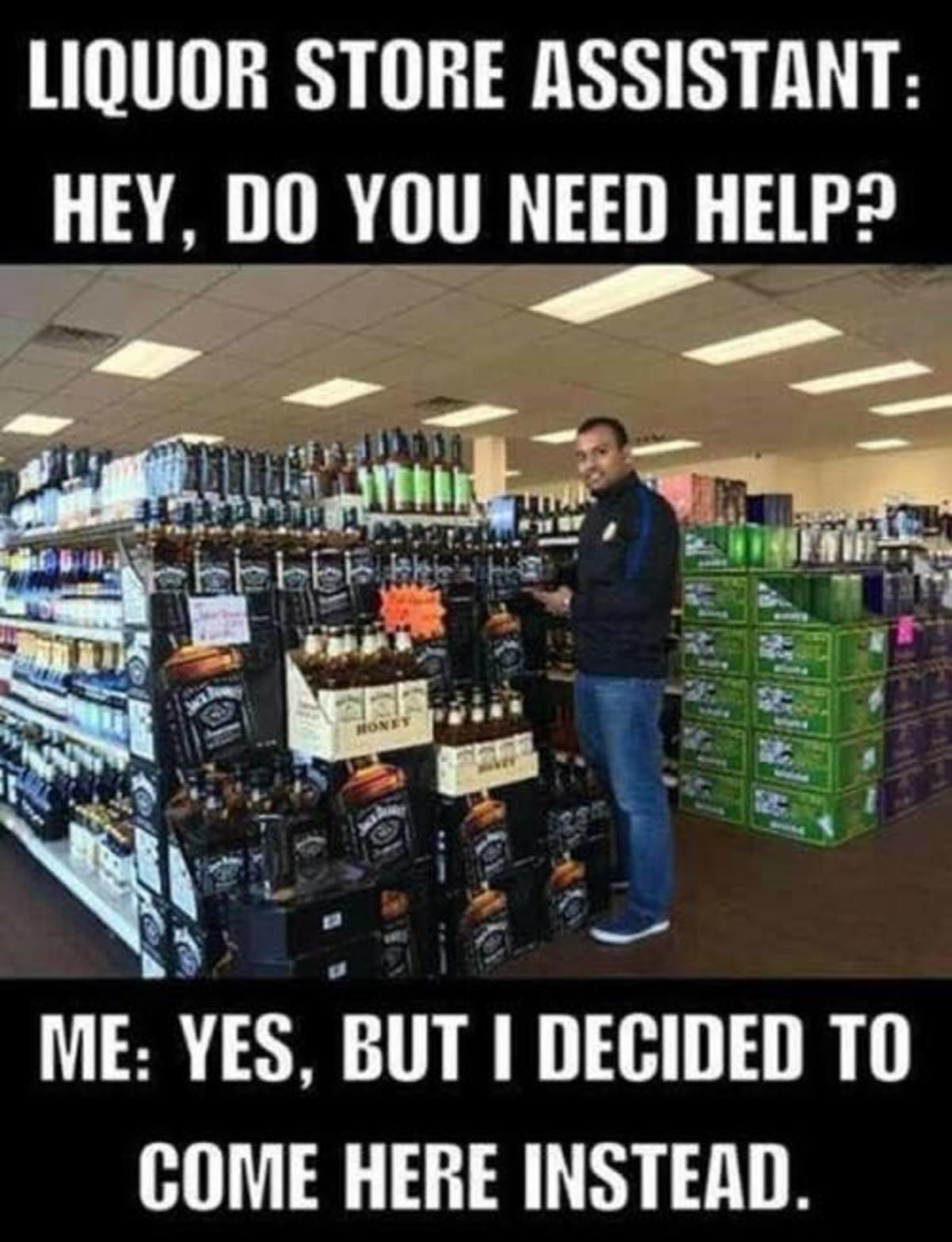 Cheap liquor. . STORE : HEY, BO YOU NEED HEW? ME: EYES, inn I Til COME HERE Cheap liquor STORE : HEY BO YOU NEED HEW? ME: EYES inn I Til COME HERE